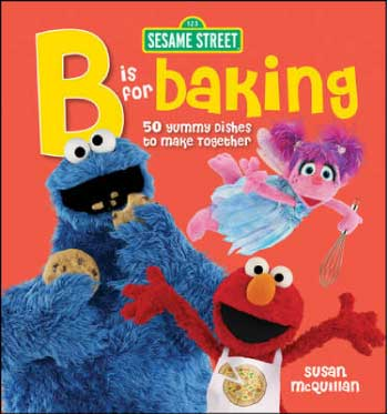 """Sesame Street """"B"""" is for Baking: 50 Yummy Dishes to Make Together Cookbook"""