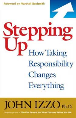 Stepping Up: How Taking Responsibility Changes Everything by John Izzo